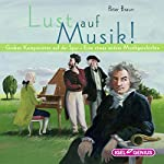 Lust auf Musik!: Großen Komponisten auf der Spur - Eine etwas andere Musikgeschichte | Peter Braun