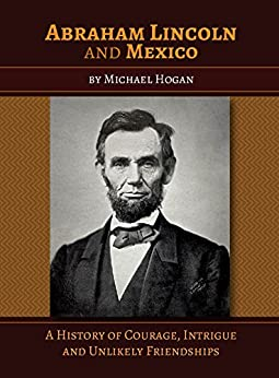 Abraham Lincoln and Mexico: A History of Courage, Intrigue and Unlikely Friendships by [Hogan, Michael]