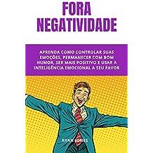 Fora Negatividade: 10 Simples Passos Para Cortar O Negativo Fora, Ser Mais Positivo E Ter Mais Resultados Na Sua Vida E Carreira Profissional