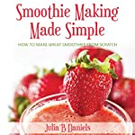 Smoothie Making Made Simple: How to Make Great Smoothies from Scratch | Julia B Daniels