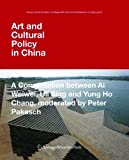Art and Cultural Policy in China : A Conversation Between Ai Weiwei, Uli Sigg and Yung Ho Chang, Moderated by Peter Pakesch, Pakesch, Peter and Weiwei, Ai, 3990432826
