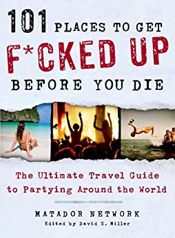 101 Places to Get F*cked Up Before You Die: The Ultimate Travel Guide to Partying Around the World by [Network, Matador]