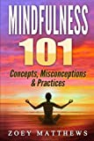 Mindfulness 101 - Concepts, Misconceptions & Practices: Easy and Powerful Meditation Techniques Proven to Reduce Stress, Sleep Better, Lower Blood Pressure & Improve Memory