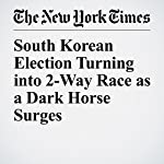 South Korean Election Turning into 2-Way Race as a Dark Horse Surges | Choe Sang Hun