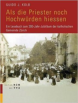ALS Die Priester Noch Hochwurden Hiessen: Ein Lesebuch Zum 200-Jahr-Jubilaum Der Katholischen Gemeinde Zurich