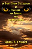 A Short Story Collection of Horrors, the Bizarre, and the Mysterious, Carol S. Fowler, 162516744X