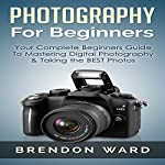 Photography for Beginners: Your Complete Beginners Guide to Mastering Digital Photography & Taking the Best Photos  | Brendon Ward