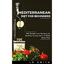 Mediterranean Diet: Mediterranean Diet For Beginners: 100 Weight Loss Recipes for Healthy Living and a 4-Week Meal Plan (Mediterranean Diet, Mediterranean ... Mediterranean Diet Recipes, Weight Loss)