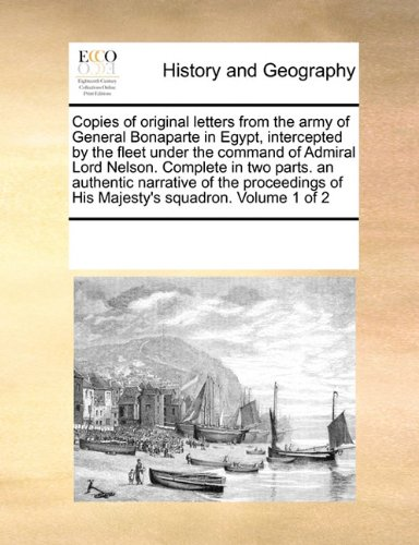 Copies of original letters from the army of General Bonaparte in Egypt, intercepted by the fleet under the command of Admiral Lord Nelson.  Complete ... of His Majesty's squadron.  Volume 1 of 2 pdf epub