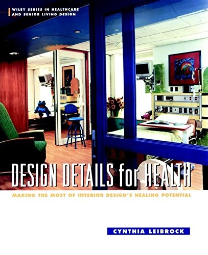 Design Details for Health: Making the Most of Interior Design's Healing Potential (Wiley Series in Healthcare and Senior Living Design)