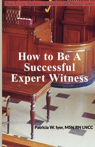 How to be a Successful Expert Witness (Creating a Successful  LNC Practice) (Volume 4)