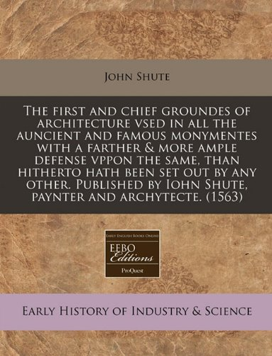 The first and chief groundes of architecture vsed in all the auncient and famous monymentes with a farther & more ample defense vppon the same, than by Iohn Shute, paynter and archytecte. (1563)