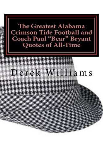 "Alabama Football (The Greatest Alabama Crimson Tide Football and Coach Paul ""Bear"" Bryant Quotes of)"