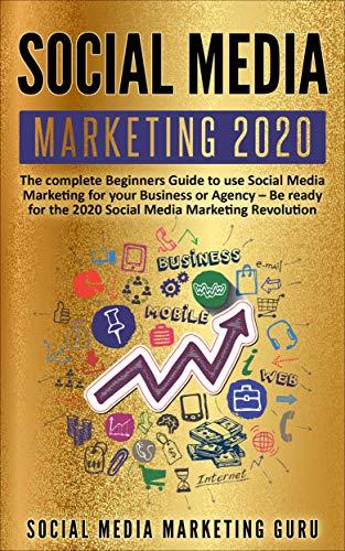 Social Media Marketing 2020: The complete Beginners Guide to use Social Media Marketing for your Business or Agency - Be ready for the 2020 Social Media Marketing Revolution