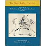 The Horse Soldier 1776-1943, Vol. 1: The Revolution, the War of 1812, the Early Frontier, 1776-1850