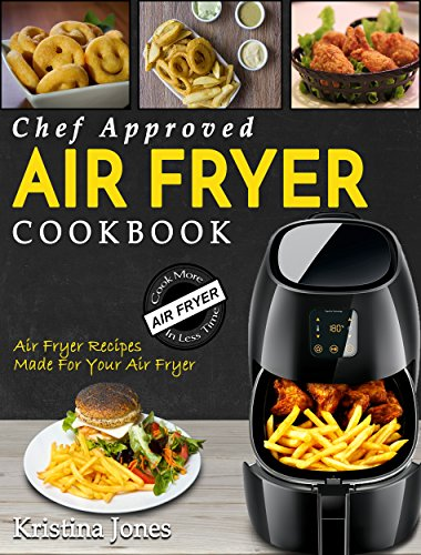 Air Fryer Cookbook: Chef Approved Air Fryer Recipes Made For Your Air Fryer – Cook More In Less Time by Kristina Jones