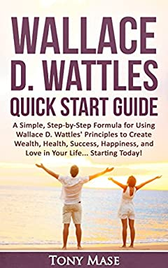 Wallace D. Wattles Quick Start Guide: A Simple, Step-by-Step Formula for Using Wallace D. Wattles' Principles to Create Wealth, Health, Success, Happiness. Quick Start & Advanced Vision Book 1