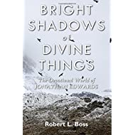Bright Shadows of Divine Things: The Devotional World of Jonathan Edwards