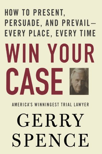 Win Your Case: How to Present, Persuade, and Prevail--Every Place, Every Time by Gerry Spence (2006-11-28)