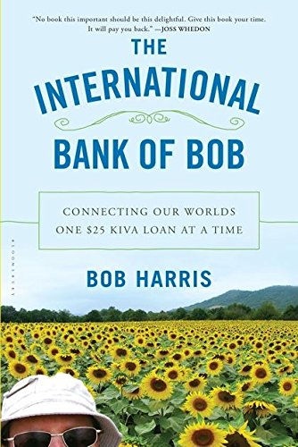The International Bank of Bob: Connecting Our Worlds One $25 Kiva Loan at a Time PDF