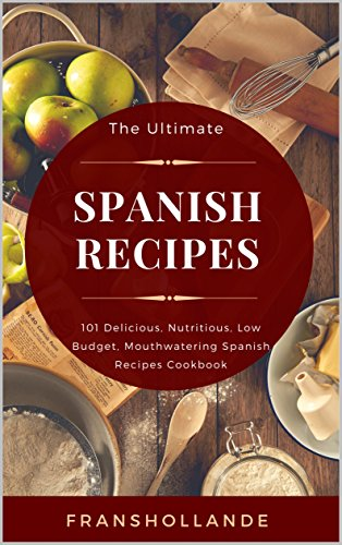 The Ultimate Spanish Recipes: 101 Delicious, Nutritious, Low Budget, Mouthwatering Spanish Recipes Cookbook by Franshollande