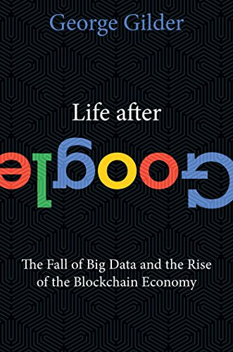 Book Cover: Life After Google: The Fall of Big Data and the Rise of the Blockchain Economy