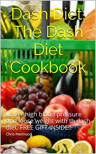 Dash Diet:: Lower high blood pressure and loose weight with th dash diet. FREE GIFT INSIDE!! (Dash Diet, Dash diet cookbook, dash diet recipes, high blood pressure,) by Chris Marinucci