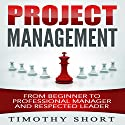 Project Management: From Beginner to Professional Manager and Respected Leader Audiobook by Timothy Short Narrated by Pete Beretta