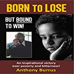 Born to Lose, But Bound to Win: An Inspirational Victory over Poverty and Bitterness! | Anthony Burrus