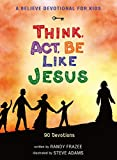 A Believe Devotional for Kids: Think, Act, Be Like Jesus: 90 Devotions