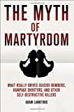 The Myth of Martyrdom: What Really Drives Suicide Bombers, Rampage Shooters, and Other Self-Destructive Killers by Lankford, Adam [22 January 2013]