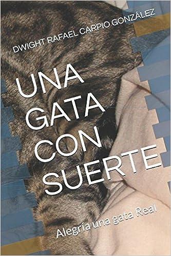 UNA GATA CON SUERTE: Alegría una gata Real (Spanish Edition): DWIGHT RAFAEL CARPIO GONZÁLEZ: 9781521084328: Amazon.com: Books