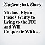 Michael Flynn Pleads Guilty to Lying to the FBI and Will Cooperate With Russia Inquiry | Eileen Sullivan,Adam Goldman,Michael D. Shear