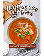 Hungarian Style Recipes: An Illustrated Cookbook of Authentic European Dish Ideas!