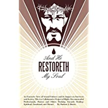 And He Restoreth My Soul: An Extensive View of Sexual Violence and Its Impact on Survivors and Society- This is a Collaborative Project of Highly ... Healing: Spiritual, Emotional, and Mental
