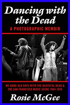 Dancing with the Dead--A Photographic Memoir: My Good Old Days with the Grateful Dead & the San Francisco Music Scene 1964-1974 by [McGee, Rosie]