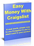 Easy Money On Craigslist: A Real World Guide To Make Money With Craigslist To Put Instant Cash In Your Pocket: A step-by-step method to make money Craigslist and put extra CASH into your pocket.