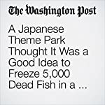 A Japanese Theme Park Thought It Was a Good Idea to Freeze 5,000 Dead Fish in a Skating Rink | Amy B Wang