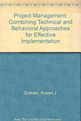 Project Management: Combining Technical and Behavioral Approaches for Effective Implementation