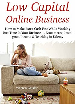 Low Capital Online Business: How to Make Extra Cash Fast While Working Part-Time in Your Business… Ecommerce, Instagram Income & Teaching in Udemy (3 Books)