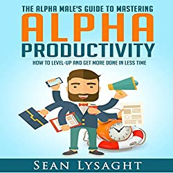 Alpha Productivity: The Alpha Male's Guide to Time Management