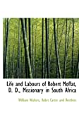 Life and Labours of Robert Moffat, D D , Missionary in South Afric, William Walters, 1140596810