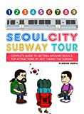 Seoul City Subway Tour (Full Color Edition): Complete Guide to Getting Around Seoul s Top Attractions