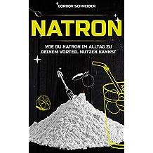 Natron: NaHCO3 im Haushalt: Natron Gesundheit, Natron das Heilmittel, Natron Reinigung, Natron als Heilmittel, Natron Anwendung, Natron Garten (German Edition)