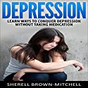 Depression: Learn Ways to Conquer Depression Without Taking Medication Audiobook by Sherell Brown-Mitchell Narrated by T.C. Michaels