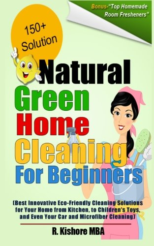 Natural Green Home Cleaning For Beginners: Best Innovative Eco-Friendly Cleaning Solutions for Your Home from Kitchen, to Children's Toys, and Even Your Car and Microfiber Cleaning