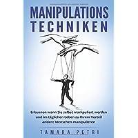 Manipulationstechniken: Erkennen wann Sie selbst manipuliert werden und im täglichen Leben zu Ihrem Vorteil andere Menschen manipulieren