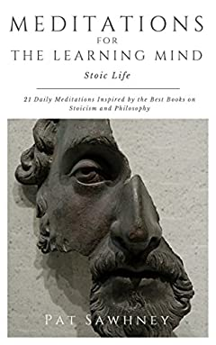 Stoic Life: 21 Daily Meditations Inspired by the Best Books on Stoicism and Philosophy (Meditations for the Learning Mind Book 3)