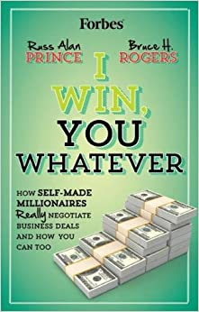 I Win, You Whatever: How Self-Made Millionaires Really Negotiate Business Deals And How You Can Too
