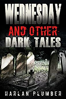 Wednesday, and Other Dark Tales by [Plumber, Harlan]